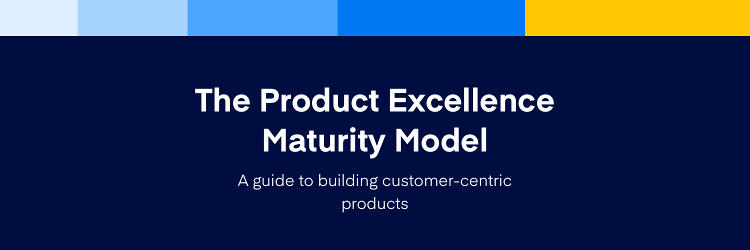 Introducing the Product Excellence Maturity Model, your guide to building customer-centric products